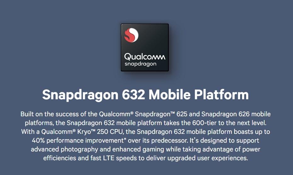"Font, Brand, Technology, Presentation, Multimedia, Product, Hft, QualcommsnapdragonSnapdragon 632 Mobile PlatformBuilt on the success of the Qualcomm® SnapdragonTM 625 and Snapdragon 626 mobileplatforms, the Snapdragon 632 mobile platform takes the 600-tier to the next level.With a Qualcomm KryoT 250 CPU, the Snapdragon 632 mobile platform boasts up to40% performance improvement"" over its predecessor. It's designed to supportadvanced photography and enhanced gaming while taking advantage of powerefficiencies and fast LTE speeds to deliver upgraded user experiences., Qualcomm, snapdragon, Snapdragon, 632, Mobile, Platform, Built, on, the, success, of, the, Qualcomm®, SnapdragonTM, 625, and, Snapdragon, 626, mobile, platforms,, the, Snapdragon, 632, mobile, platform, takes, the, 600-tier, to, the, next, level., With, Qualcomm, KryoT, 250, CPU,, the, Snapdragon, 632, mobile, platform, boasts, up, to, 40, performance, improvement, over, its, predecessor, It, 's, designed, to, support, advanced, photography, and, enhanced, gaming, while, taking, advantage, of, power, efficiencies, and, fast, LTE, speeds, to, deliver, upgraded, user, experiences., text, product, product, font, technology, multimedia, brand, presentation, media, QualcommsnapdragonSnapdragon 632 Mobile PlatformBuilt on the success of the Qualcomm® SnapdragonTM 625 and Snapdragon 626 mobileplatforms, the Snapdragon 632 mobile platform takes the 600-tier to the next level.With a Qualcomm KryoT 250 CPU, the Snapdragon 632 mobile platform boasts up to40% performance improvement"" over its predecessor. It's designed to supportadvanced photography and enhanced gaming while taking advantage of powerefficiencies and fast LTE speeds to deliver upgraded user experiences., 高通Snapdragon 632移動平台Qualcomm Snapdragon 632移動平台基於Qualcomm®SnapdragonTM 625和Snapdragon 626移動平台的成功,Snapdragon 632移動平台將600層提升到了一個新的水平。通過Qualcomm KryoT 250 CPU,Snapdragon 632移動平台的性能提升高達40%"",它旨在支持先進的攝影和增強型遊戲,同時充分利用功率效率和快速LTE速度提供更高級的用戶體驗,Qualcomm,snapdrago"